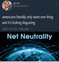 <p>Went to take Ajit, came back with this.</p>: Ajit Pai  @corporationshmu  americans literally only want one thing  and it's fucking disgusting  2017-10-22, 1:56 AM  Net Neutrality <p>Went to take Ajit, came back with this.</p>