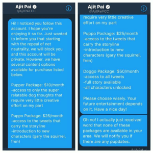 Future, Access, and Squirrel: Ajit Pal *  @AjitPaiFCC  Ajit Pai o  @AjitPaiFCC  require very little creative  effort on my part  Hi! I noticed you follow this  account. I hope you're  enjoying it so far. Just wanted  to inform you that starting  with the repeal of net  neutrality, we will block you  and this account will be  private. However, we have  several content options  available for purchase listed  below  Puppo Package: $25/month  -access to the tweets that  carry the storyline  -introduction to new  characters (gary the squirrel,  fren)  Doggo Package: $50/month  -access to all tweets  -full story available  -all characters unlocked  Pupper Package: $10/month  -access to only the super  relatable dog thoughts that  require very little creative  effort on my part  Please choose wisely. Your  future entertainment depends  on it. Have a nice day!  Puppo Package: $25/month  -access to the tweets that  carry the storyline  -introduction to new  characters (gary the squirrel,  fren)  Oh no! I actually just received  word that none of these  packages are available in your  area. We will notify you if  there are any pupdates.  818 DM me irl