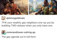 Crying, Driving, and Memes: ajohnnygoldmain  TFW your wealthy gay neighbors one-up you by  building TWO statues when you only have one.  commandtower-solring-go  The gay agenda out in full formm I just spent almost an hour in my car driving around listening to the flaming lips and crying because I don't understand why it is acceptable for random adults to take their anger out on younger people without repercussions I can't believe I'm the exact type of teenager that I thought was cringey and annoying five years ago
