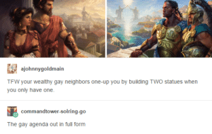 Tfw, Neighbors, and Gay: ajohnnygoldmain  TFW your wealthy gay neighbors one-up you by building TWO statues when  you only have one  commandtower-solring-go  The gay agenda out in full form Homo-statue-ality