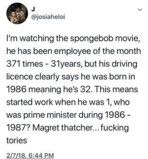 Dank, Driving, and Fucking: ajosiahelo  I'm watching the spongebob movie,  he has been employee of the month  3/1 times- 3Tyears, but his driving  licence clearly says he was born in  1986 meaning he's 32. This means  started work when he was 1, who  was prime minister during 1986  1987? Magret thatcher... fucking  tories  2/7/18,6:44 PM Meirl by MussoIiniTorteIIini MORE MEMES