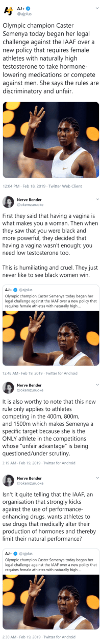 "erikkillmongerdontpullout: thatpettyblackgirl:  This is so unfair    This connects back to what a lot of Black cis and trans women have been saying about constructions of gender resting in whiteness. The things people say that routinely exclude trans women have been used to deny womenhood to Black cis women as well. : @ajplus  Olympic champion Caster  Semenya today began her legal  challenge against the IAAF over a  new policy that requires female  athletes with naturally high  testosterone to take hormone-  lowering medications or compete  against men. She says the rules are  discriminatory and unfair  12:04 PM Feb 18, 2019 Twitter Web Client   Nerve Bender  @okemzuruoke  First they said that having a vagina is  what makes you a woman. Then when  they saw that you were black and  more powerful, they decided that  having a vagina wasn't enough; you  need low testosterone too  This is humiliating and cruel. They just  never like to see black women win  AJ+@ajplus  Olympic champion Caster Semenya today began her  legal challenge against the IAAF over a new policy that  requires female athletes with naturally high  12:48 AM Feb 19, 2019 Twitter for Android   Nerve Bender  @okemzuruoke  It is also worthy to note that this new  rule only applies to athletes  competing in the 400m, 800nm  and 1500m which makes Semenya a  specific target because she is the  ONLY athlete in the competitions  whose ""unfair advantage"" is being  questioned/under scrutiny  3:19 AM Feb 19, 2019 Twitter for Android   Nerve Bender  @okemzuruoke  Isn't it quite telling that the IAAF, an  organisation that strongly kicks  against the use of performance-  enhancing drugs, wants athletes to  use drugs that medically alter their  production of hormones and thereby  limit their natural performance?  AJ+@ajplus  Olympic champion Caster Semenya today began her  legal challenge against the IAAF over a new policy that  requires female athletes with naturally high  2:30 AM Feb 19, 2019 Twitter for Android erikkillmongerdontpullout: thatpettyblackgirl:  This is so unfair    This connects back to what a lot of Black cis and trans women have been saying about constructions of gender resting in whiteness. The things people say that routinely exclude trans women have been used to deny womenhood to Black cis women as well."
