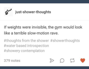 Gym, Shower, and Shower Thoughts: ajust-shower-thoughts  If weights were invisible, the gym would look  like a terrible slow-motion rave.  #thoughts from the shower #showerthoughts  #water based introspection  #showery contemplation  379 notes Hes not wrong.