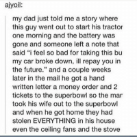 "Bad, Cars, and Dad: ajyoil:  my dad just told me a story where  this guy went out to start his tractor  one morning and the battery was  gone and someone left a note that  said ""i feel so bad for taking this bu  my car broke down, repay you in  the future."" and a couple weeks  later in the mail he got a hand  written letter a money order and 2  tickets to the superbowl so the mar  took his wife out to the superbowl  and when he got home they had  stolen EVERYTHING in his house  even the ceiling fans and the stove i had a pretty good morning xd wby"