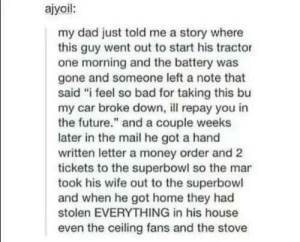 "Bad, Dad, and Future: ajyoil:  my dad just told me a story where  this guy went out to start his tractor  one morning and the battery was  gone and someone left a note that  said ""i feel so bad for taking this bu  my car broke down, repay you in  the future."" and a couple weeks  later in the mail he got a hand  written letter a money order and 2  tickets to the superbowl so the mar  took his wife out to the superbowl  and when he got home they had  stolen EVERYTHING in his house  even the ceiling fans and the stove oof"