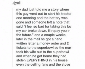 "A happy ending.. for somebodyomg-humor.tumblr.com: ajyoil:  my dad just told me a story where  this guy went out to start his tractor  one morning and the battery was  gone and someone left a note that  said ""i feel so bad for taking this bu  my car broke down, ll repay you in  the future."" and a couple weeks  later in the mail he got a hand  written letter a money order and 2  tickets to the superbowl so the mar  took his wife out to the superbowl  and when he got home they had  stolen EVERYTHING in his house  even the ceiling fans and the stove A happy ending.. for somebodyomg-humor.tumblr.com"