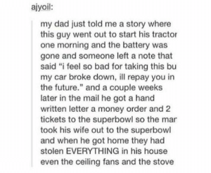 "Faith in humanity restoredomg-humor.tumblr.com: ajyoil:  my dad just told me a story where  this guy went out to start his tractor  one morning and the battery was  gone and someone left a note that  said ""i feel so bad for taking this bu  my car broke down, l repay you in  the future."" and a couple weeks  later in the mail he got a hand  written letter a money order and 2  tickets to the superbowl so the mar  took his wife out to the superbowl  and when he got home they had  stolen EVERYTHING in his house  even the ceiling fans and the stove Faith in humanity restoredomg-humor.tumblr.com"