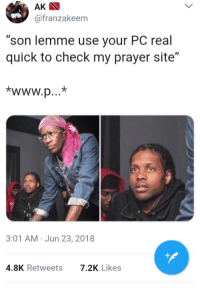 "Blackpeopletwitter, Prayer, and Her: AK  @franzakeem  son lemme use your PC real  quick to check my prayer site""  3:01 AM Jun 23, 2018  4.8K Retweets  7.2K Likes <p>What she's about to see will burn her eyes (via /r/BlackPeopleTwitter)</p>"