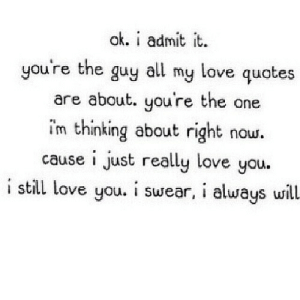 https://iglovequotes.net/: ak. i admit it.  you're the guy all my love quotes  are about. you're the one  im thinking about right  cause i just really love you.  i still love you. i swear, i always will.  now. https://iglovequotes.net/