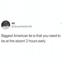 American, Mean, and Hood: AK  @JesusHadAnAK  Biggest American lie is that you need to  be at the airport 2 hours early I mean...🤷‍♂️😂