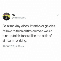 Animals, Love, and Turn Up: AK  @kearnsyLFC  Be a sad day when Attenborough dies.  I'd love to think all the animals would  turn up to his funeral like the birth of  simba in lion kina  29/10/2017, 8:21 pnm It really will😭 national treasure❤️