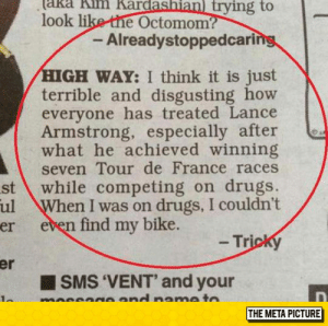 srsfunny:  Lance Armstrong Was Treated Unfairly: aka  kim  Kardashianl  trying  to  look like the Octomom?  - Alreadystoppedcari  GH WAY: I think it is just  terrible and disgusting how  everyone has treated Lance  Armstrong, especially after  what he achieved winning  seven Tour de France races  st while competing on drugs.  ul When I was on drugs, I couldn't  er  even find my bike.  - Tricky  er  SMS 'VENT' and your  THE META PICTURE srsfunny:  Lance Armstrong Was Treated Unfairly