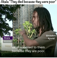 "Memes, Justice, and Akala: Akala ""They died because they were poor""  @chaka bars  Akala  grenfell  Musician  his happened to them  because they are poor. People share this if you can ❤️ The people have come together beautifully, keep working together, keep focused and see this through until whoever was responsible for the neglect, whoever is responsible for the deaths of innocent civilians is brought to justice. grenfell grenfelltower @akalamusic"