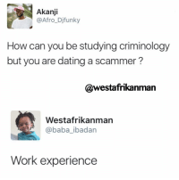 Memes, Baba, and Afros: Akanji  @Afro Djfunky  How can you be studying criminology  but you are dating a scammer?  @westafrikanman  Westafrikanman  @baba ibadan  Work experience You enter the industry well prepared and knowledgeable 👌🏾 back2sender