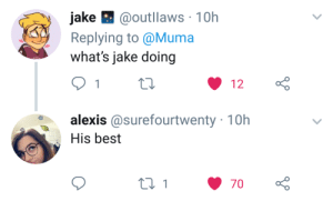 This doesnt need context bc Jake is always doing wierd shit: ake @outllaws 10h  Replving to @Muma  what's jake doing  12  alexis @surefourtwenty 10h  His best This doesnt need context bc Jake is always doing wierd shit