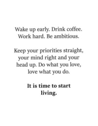 up do: ake up early. Drink coffee  Work hard. Be ambitious.  W  .  Keep your priorities straight,  your mind right and your  head up. Do what you love,  love what you do.  It is time to start  living.