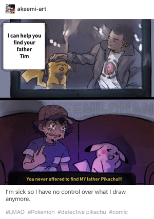 The unseen consequences of Detective Pikachu going public: akeemi-art  I can help you  find your  father  Tim  You never offered to find MY father Pikachu!!!  I'm sick so I have no control over what I draw  anymore.  #LMAO #Pokemon #detective pikachu The unseen consequences of Detective Pikachu going public