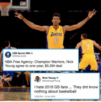 Basketball, Memes, and Nba: AKERS  0  0  CBS Sports NBA  @CBSSportsNBA  NBA Free Agency: Champion Warriors, Nick  Young agree to one-year, $5.2M deal  Nick Young  eNickSwagyPYoung  I hate 2016 GS fans They dnt know  nothing about basketball  10:06 PM-10 Jun 2016 Let's hope 2017 GS fans are better.