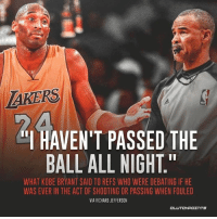 "AKERS  I HAVEN'T PASSED THE  BALL ALL NIGHT.""  WHAT KOBE BRYANT SAID TO REFS WHO WERE DEBATING IF HE  WAS EVER IN THE ACT OF SHOOTING OR PASSING WHEN FOULED  VIA RICHARD JEFFERSON  OL And that's how you get to the FT line, kids."
