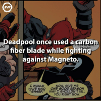 Smart Move Deadpool! 🤓 Follow our second account @discoveryfacts for amazing random facts!. deadpool marvel comic comics amazing fact facts svf antihero carbonfiber magneto blade blades smart smartmove xmen: AKI  Deadpool once used a  carbon  fiber blade while fighting  against Magneto.  I WOULD  NOW, GIVE ME  HAVE SAID ONE GOOD REASON  SHARP  WHY I SHOULDN'T KILL  You RIGHT NOW. Smart Move Deadpool! 🤓 Follow our second account @discoveryfacts for amazing random facts!. deadpool marvel comic comics amazing fact facts svf antihero carbonfiber magneto blade blades smart smartmove xmen