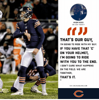Bad, Memes, and Good: AKIEM HICKS  THAT'S OUR GUY,  I'M GOING TO RIDE WITH MY GUY  IF YOU HAVE THAT 'C  ON YOUR HELMET,  IM GOING TO RIDE  WITH YOU TO THE END  I DON'T CARE WHAT HAPPENS  ON THE FIELD. WE ARE  TOGETHER,  THAT'S IT In good times and bad, teammates stick together. 🐻⬇️  #DaBears https://t.co/USg5Hx352a