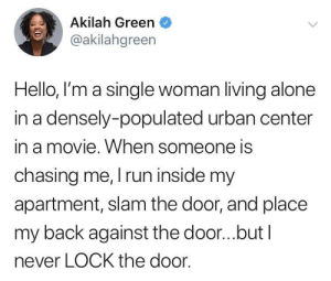 Being Alone, Dank, and Hello: Akilah Green  @akilahgreen  Hello, I'm a single woman living alone  in a densely-populated urban center  in a movie. When someone is  chasing me, run inside my  apartment, slam the door, and place  my back against the door...but l  never LOCK the door. Single woman portrayal in movies by MunaN15 MORE MEMES