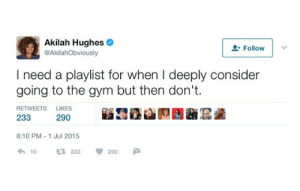 Jul: Akilah Hughes  @AkilahObviously  2 Follow  I need a playlist for when I deeply consider  going to the gym but then don't  RETWEETS  LIKES  233  290  8:10 PM 1 Jul 2015  10  233  290