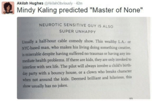 "Life, Party, and Sensitive Guy: Akilah Hughes @AkilahObviously 42m  Mindy Kaling predicted ""Master of None""  NEUROTIC SENSITIVE GUY IS ALSO  SUPER UNHAPPY  Usually a halfhour cable comedy show. This wealthy L.A. or  NYC-based man, who makes his living doing something creative  is miserable despite having suffered no traumas or having any im-  mediate health problems. If there are kids, they are only invoked to  interfere with sex life. The pilot will always involve a child's birth-  day party with a bouncy house, or a clown who breaks character  when not around the kids. Deemed brilliant and hilarious, this  show usually has no jokes. Mindy Kahling predicted Master of None 😂"