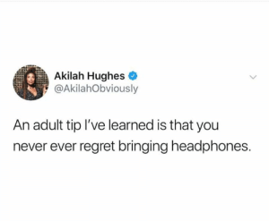 Keep em handy for everything.: Akilah Hughes  @AkilahObviously  An adult tip I've learned is that you  never ever regret bringing headphones. Keep em handy for everything.
