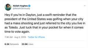 Ohio I hope you are listening #election2020: Akilah Hughes  @AkilahObviously  Hey if you're in Dayton, just a swift reminder that the  president of the United States was golfing when your city  had a mass shooting and just referred to the city you live in  as Toledo. Just tuck that in your pocket for when it comes  time to vote again  7:36 AM Aug 5, 2019 Twitter for iPhone  6.3K Retweets  23.9K Likes Ohio I hope you are listening #election2020