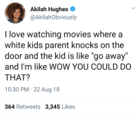 "Blackpeopletwitter, Love, and Movies: Akilah Hughes  @AkilahObviously  I love watching movies where a  white kids parent knocks on the  door and the kid is like ""go away""  and I'm like WOW YOU COULD DO  THAT?  10:30 PM 22 Aug 18  364 Retweets 3,345 Likes Wait you can actually do that? (via /r/BlackPeopleTwitter)"