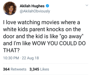 "Love, Movies, and Wow: Akilah Hughes  @AkilahObviously  I love watching movies where a  white kids parent knocks on the  door and the kid is like ""go away""  and I'm like WOW YOU COULD DO  THAT?  10:30 PM 22 Aug 18  364 Retweets 3,345 Likes Wait you can actually do that?"