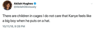 Children, Dank, and Kanye: Akilah Hughes  @AkilahObviously  There are children in cages I do not care that Kanye feels like  a big boy when he puts on a hat.  10/11/18, 9:28 PM Supes wouldn't approve by GuyFawkes99 MORE MEMES
