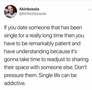 Blackpeopletwitter, Life, and Pressure: Akinbosola  @MrAkinbosola  If you date someone that has been  single for a really long time then you  have to be remarkably patient and  have understanding because its  gonna take time to readjust to sharing  their space with someone else. Don't  pressure them. Single life can be  addictive. It takes time to adjust. (via /r/BlackPeopleTwitter)