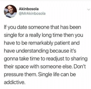 It takes time.: Akinbosola  @MrAkinbosola  If you date someone that has been  single for a really long time then you  have to be remarkably patient and  have understanding because it's  gonna take time to readjust to sharing  their space with someone else. Don't  pressure them. Single life can be  addictive. It takes time.