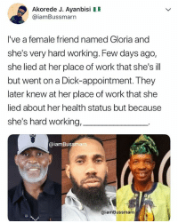 Memes, Work, and Dick: Akorede J. Ayanbisi II  @iamBussmarn  I've a female friend named Gloria and  she's very hard working. Few days ago,  she lied at her place of work that she's ill  but went on a Dick-appointment. They  later knew at her place of work that she  lied about her health status but because  she's hard working,  @iamBussmar  @iamBussmarn For Geniuses Only 😋😋😋 krakstv