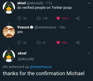 thanks michael by Dwez1337 MORE MEMES: aksel @aksually 11u  do verified people on Twitter poop  073 ロ110 v2.017  Vsauce @tweetsauce 10u  yes  013  21  558  aksel  @aksually  Als antwoord op @tweetsauce  thanks for the confirmation Michael thanks michael by Dwez1337 MORE MEMES