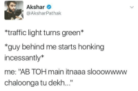 "Memes, Traffic, and 🤖: Akshar  @Akshar Pathak  *traffic light turns green*  *guy behind me starts honking  incessantly  me: ""AB TOH main itnaaa slooowwww  chaloonga tu dekh..."" Sabko jaldi hoti hai.. rvcjinsta"