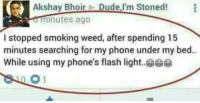 Epic.: Akshay Bhoir  Dude, I'm Stoned!  0 minutes ago  I stopped smoking weed, after spending 15  minutes searching for my phone under my bed..  While using my phone's flash light..c Epic.