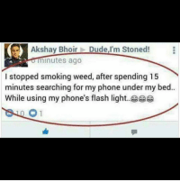 The dangers of smoking weed...: Akshay Bhoir  Dude,I'm Stoned!  minutes ago  I stopped smoking weed, after spending 15  minutes searching for my phone under my bed.  While using my phone's flash light. The dangers of smoking weed...