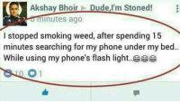 I've done something similar ➖➖➖➖➖➖➖➖➖➖➖➖➖➖ ⭕Follow @loljoa⭕: Akshay Bhoir  Dude,I'm Stoned!  minutes ago  I stopped smoking weed, after spending 15  minutes searching for my phone under my bed..  While using my phone's flash light I've done something similar ➖➖➖➖➖➖➖➖➖➖➖➖➖➖ ⭕Follow @loljoa⭕