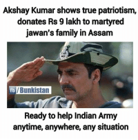This is Akshay Kumar for you 🙌: Akshay Kumar shows true patriotism,  donates Rs 9 lakh to martyred  jawan's family in Assam  fb  /Bunkistan  Ready to help Indian Army  anytime, anywhere, any situation This is Akshay Kumar for you 🙌