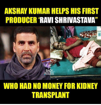 Memes, Money, and Back: AKSHAY KUMARHELPS HIS FIRST  PRODUCER  RAVI SHRIVASTAVA  BACK  BENCHERS  WHO HAD NO MONEY FOR KIDNEY  TRANSPLANT