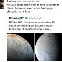 Welcome to Funny Friday! (Check link in bio!) funnyfriday funnytumblr tumblr funny tumblrtextpost funnytumblrtextpost funny haha humor hilarious: Akshay @LittleDurant35 4d  NASA's doing their best to find us another  planet to live on ever since Trump got  elected, that's love  Breaking911 @Breaking911  BREAKING: Nasa announces alien life  could be thriving on Saturn's moon  breaking911.com/breaking-nasa-. Welcome to Funny Friday! (Check link in bio!) funnyfriday funnytumblr tumblr funny tumblrtextpost funnytumblrtextpost funny haha humor hilarious
