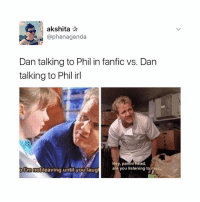 Funny, Head, and Irl: akshita  @phanagenda  Dan talking to Phil in fanfic vs. Dan  talking to Phil irl  Hey, panini head,  are you listening to me?  ORm not  until you laug  leaving THIS IS FUNNY