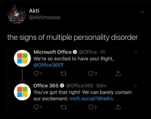 Microsoft, Microsoft Office, and Office: Akti  @Aktimoose  the signs of multiple personality disorder  Microsoft Office  @Office 1h  We're so excited to have you! Right,  @Office365?  1  3  Office 365  @Office36550m  You've got that right! We can barely contain  our excitement: msft.social/16heKn.  1  2 me irl
