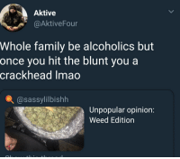 <p>One Hit Wonders (via /r/BlackPeopleTwitter)</p>: Aktive  @AktiveFour  Whole family be alcoholics but  once you hit the blunt you a  crackhead Imao  @sassylilbishh  Unpopular opinion:  Weed Edition <p>One Hit Wonders (via /r/BlackPeopleTwitter)</p>