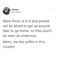 Memes, Work, and Home: Akuma  @eDante  Work hours is 8-5 and people  will be afraid to get up around  5pm to go home, so they won't  be seen as unserioUs.  Mehn, we like suffer in this  country Hmm your thoughts? 🤔🤔 . KraksTV