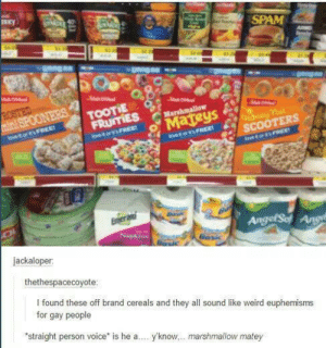 Weird, Voice, and Brand: aky)  ERS  jackaloper  thethespacecoyote  l found these off brand cereals and they all sound like weird euphemisms  for gay people  straight person voice is he a  yk  know... marshmallow mate  y I heard hes one of those honey nut scooters