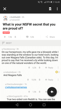 Blowjob, Honeymoon, and Nsfw: al 35%. J 16:49  r/AskReddit 8h  u/vulcan32  What is your NSFW secret that you  are proud of?  NSFW  ↑ 7,5k  5,5k  Share  BEST  u/facelesscog 3h  On our honeymoon, my wife gave me a blowjob while l  was standing at the window to our hotel room, looking  out over Niagara Falls (Canadian side). To this day, l'm  proud to say that I've received a bj while looking down  on one of the natural wonders of the world  16,5k  Reply  u/adoptedjuan 2h  And Niagara Falls  2  10,9k  Reply  u/thecloudwrangler Th  r/wholesomememes  u/SlimCognito93.47m  True two-sided coin Reddit is. You can see the <p>Wholesome NSFW moment</p>